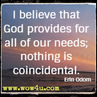 I believe that God provides for all of our needs; nothing is coincidental. Erin Odom