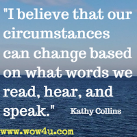 I believe that our circumstances can change based on what words we read, hear, and speak. Kathy Collins
