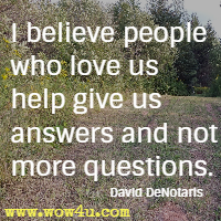 I believe people who love us help give us answers and not more questions. David DeNotaris