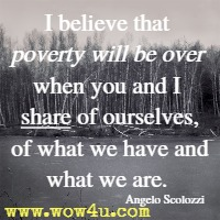 I believe that poverty will be over when you and I share of ourselves, of what we have and what we are. Angelo Scolozzi