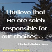 I believe that we are solely responsible for our choices . . .  Elisabeth Kubler-Ross