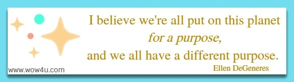 I believe we're all put on this planet for a purpose, and we all have  a different purpose. Ellen DeGeneres