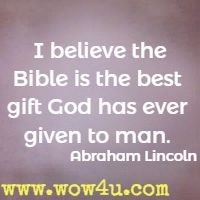 I believe the Bible is the best gift God has ever given to man.  Abraham Lincoln