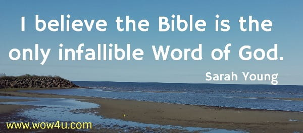 I believe the Bible is the only infallible Word of God.   Sarah Young