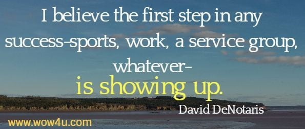I believe the first step in any success-sports, work, a service group, whatever-is showing up.  David DeNotaris