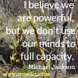 I believe we are powerful, but we don't use our minds to full capacity. Michael Jackson