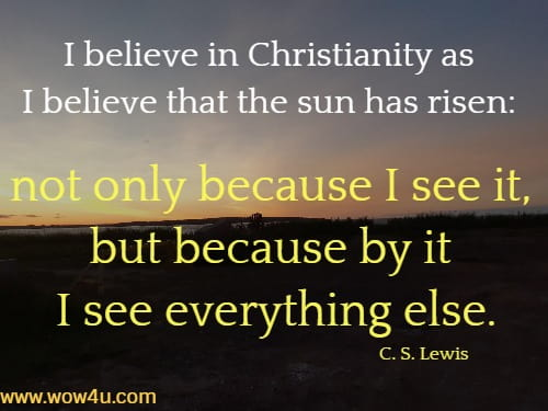 I believe in Christianity as I believe that the sun has risen: not only because I see it, but because by it I see everything else.   C. S. Lewis