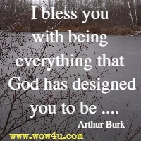 I bless you with being everything that God has designed you to be ....Arthur Burk