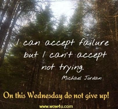 I can accept failure but I can't accept not trying.  Michael Jordan On this Wednesday do not give up!