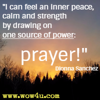 I can feel an inner peace, calm and strength by drawing on one source of power: prayer!  Dionna Sanchez