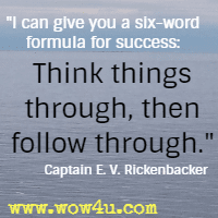 I can give you a six-word formula for success: Think things through, then follow through. Captain Edward V. Rickenbacker
