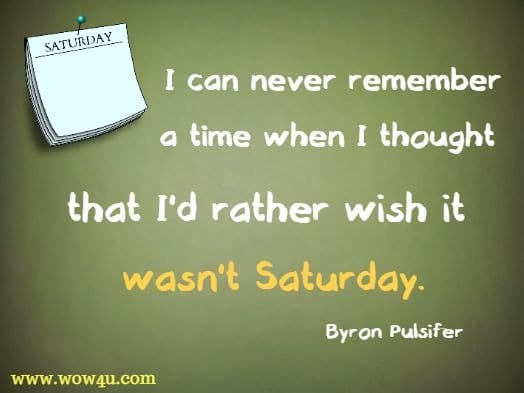 I can never remember a time when I thought that I'd rather wish it wasn't Saturday. Byron Pulsifer