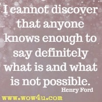 I cannot discover that anyone knows enough to say definitely what is and what is not possible. Henry Ford