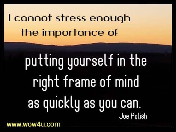 I cannot stress enough the importance of putting yourself in the right frame of mind as quickly as you can. Joe Polish