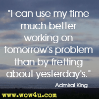 I can use my time much better working on tomorrow's problem than by fretting about yesterday's. Admiral King