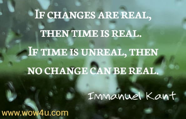 If changes are real, then time is real. If time is unreal, then no change can be real. Immanuel Kant