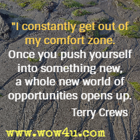 I constantly get out of my comfort zone. Once you push yourself into something new, a whole new world of opportunities opens up. Terry Crews