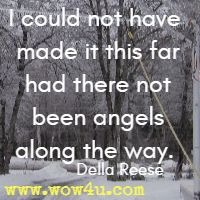 I could not have made it this far had there not been angels along the way.  Della Reese