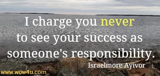 I charge you never to see your success as someone's responsibility. Israelmore Ayivor