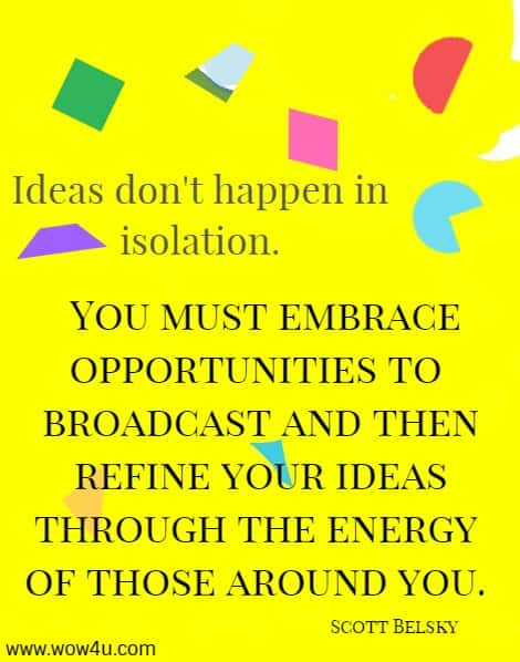 Ideas don't happen in isolation. You must embrace opportunities to  broadcast and then refine your ideas through the energy of those around you. Scott Belsky