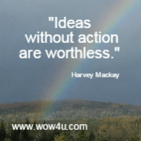 Ideas without action are worthless. Harvey Mackay