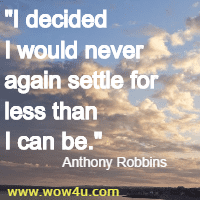 I decided I would never again settle for less than I can be. Anthony Robbins