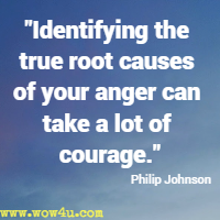 Identifying the true root causes of your anger can take a lot of courage. Philip Johnson