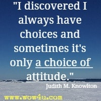 I discovered I always have choices and sometimes it's only a choice of attitude. Judith M. Knowlton