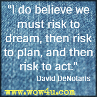 I do believe we must risk to dream, then risk to plan, and then risk to act. David DeNotaris