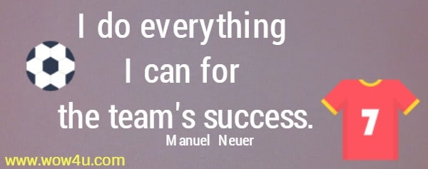 I do everything I can for the team's success.    Manuel  Neuer