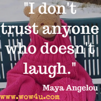 I don't trust anyone who doesn't laugh. Maya Angelou