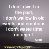 I don't dwell in the past; I don't wallow in old events and emotions. I don't waste time on regret. Yanni