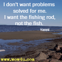 I don't want problems solved for me. I want the fishing rod, not the fish. Yanni