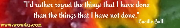 I'd rather regret the things that I have done than the things that I have not done. Lucille Ball