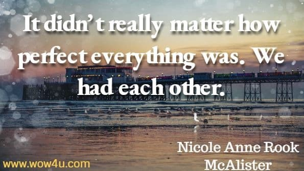 It didn't really matter how perfect everything was. We had each other. Nicole Anne Rok McAlister, Chicken Soup for the Soul