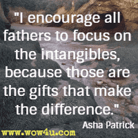 I encourage all fathers to focus on the intangibles, because those are the gifts that make the difference. Asha Patrick