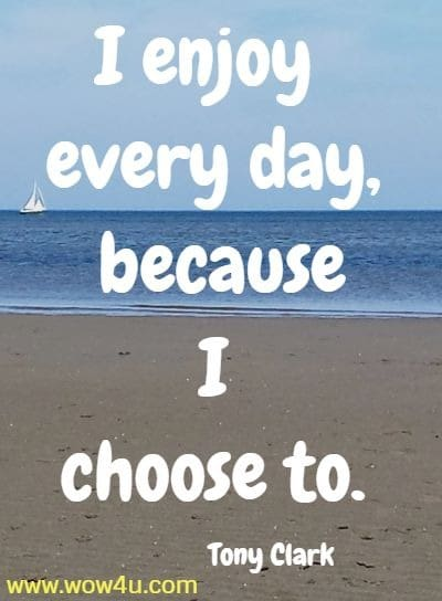 I enjoy every day, because I choose to.   Tony Clark