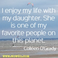 I enjoy my life with my daughter. She is one of my favorite people on this planet. Colleen O'Grady