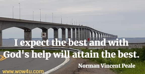 I expect the best and with God's help will attain the best.   Norman Vincent Peale