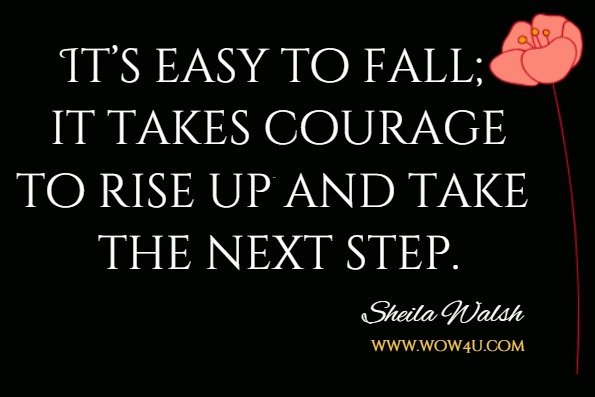 It's easy to fall; it takes courage to rise up and take the next step. Sheila Walsh
