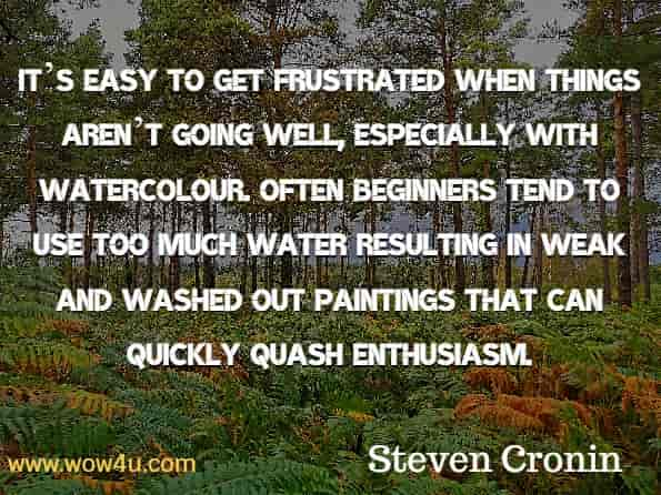 It's easy to get frustrated when things aren't going well, especially with watercolour. Often beginners tend to use too much water resulting in weak and washed out paintings that can quickly quash enthusiasm. Steven Cronin, Watercolour Painting Made Simple.