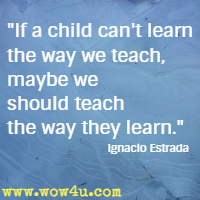 If a child can't learn the way we teach, maybe we should teach the way they learn. Ignacio Estrada