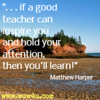 if a good teacher can inspire you and hold your attention, then you'll learn! Matthew Harper