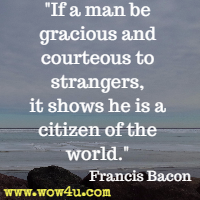 If a man be gracious and courteous to strangers, it shows he is a citizen of the world. Francis Bacon