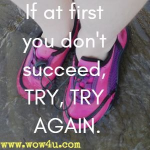 If at first you don't succeed, TRY, TRY AGAIN.