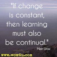 If change is constant, then learning must also be continual. Meir Liraz