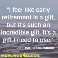 I feel like early retirement is a gift, but it's such an incredible gift. It's a gift I need to use. Martha Felt-Bardon