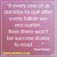 If every one of us decides to quit after every failure we encounter, then there won't be success stories to read . . . Noel Rosos