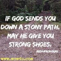 If God sends you down a stony path, may he give you strong shoes. Irish Proverbs