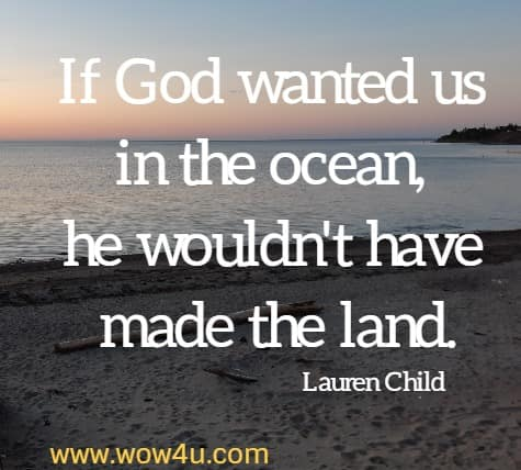 If God wanted us in the ocean, he wouldn't have made the land.   Lauren Child